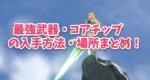 【ゼノブレイド2攻略】最強武器・コアチップの入手方法・場所まとめ!
